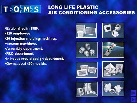 LONG LIFE PLASTIC AIR CONDITIONING ACCESSORIES Established in 1989. 120 employees. 20 injection-molding machines. vacuum machines. Assembly department.