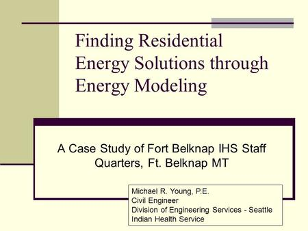 Finding Residential Energy Solutions through Energy Modeling A Case Study of Fort Belknap IHS Staff Quarters, Ft. Belknap MT Michael R. Young, P.E. Civil.