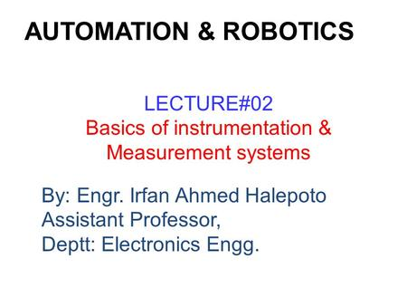 By: Engr. Irfan Ahmed Halepoto Assistant Professor, Deptt: Electronics Engg. LECTURE#02 Basics of instrumentation & Measurement systems AUTOMATION & ROBOTICS.