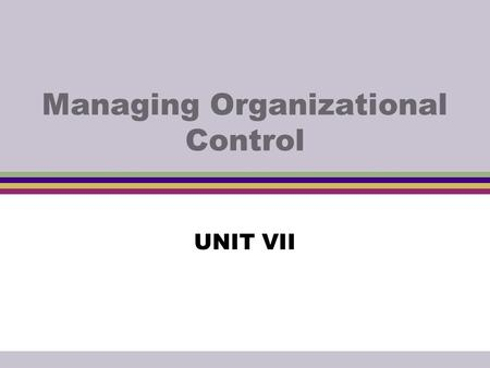 Managing Organizational Control UNIT VII. Controlling  A process of monitoring performance and taking action to ensure desired results.  It sees to.