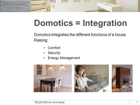 |TELETASK for Architects1 Domotics = Integration Domotics integrates the different functions of a house Raising: Comfort Security Energy Management.