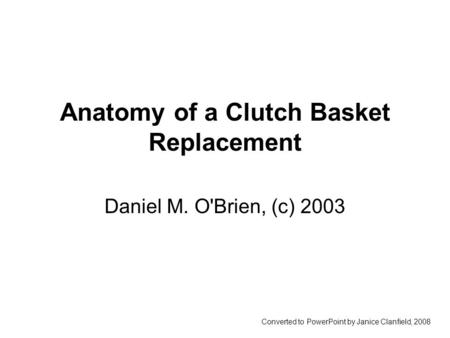 Anatomy of a Clutch Basket Replacement Daniel M. O'Brien, (c) 2003 Converted to PowerPoint by Janice Clanfield, 2008.