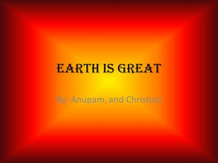 Earth is great By: Anupam, and Christian. Location The perfect place to be, is earth It is right in the goldilocks zone not to hot and not to cold the.