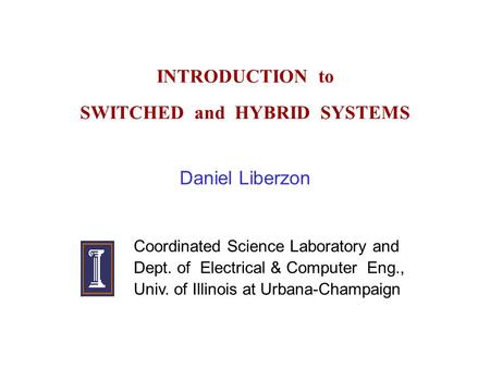 INTRODUCTION to SWITCHED and HYBRID SYSTEMS Daniel Liberzon Coordinated Science Laboratory and Dept. of Electrical & Computer Eng., Univ. of Illinois at.