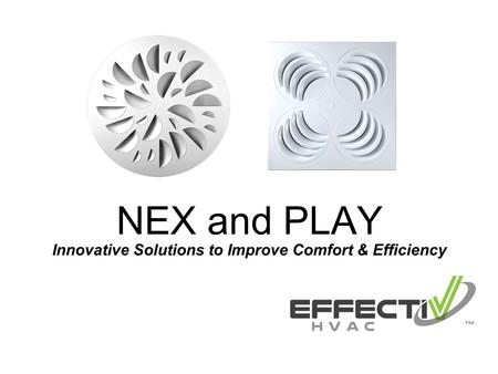 Innovative Solutions to Improve Comfort & Efficiency NEX and PLAY.