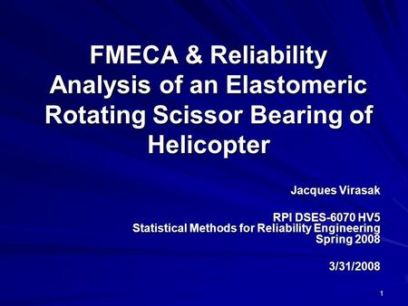 FMECA & Reliability Analysis of an Elastomeric Rotating Scissor Bearing of Helicopter Jacques Virasak RPI DSES-6070 HV5 Statistical Methods for Reliability.