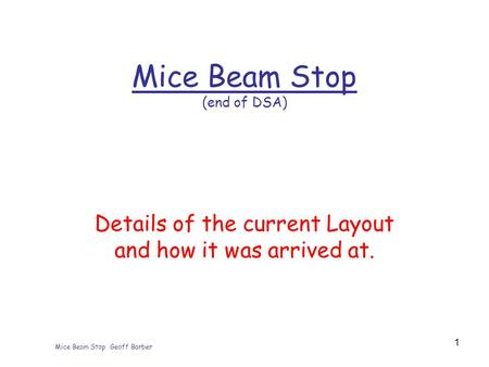 Mice Beam Stop Geoff Barber 1 Mice Beam Stop (end of DSA) Details of the current Layout and how it was arrived at.