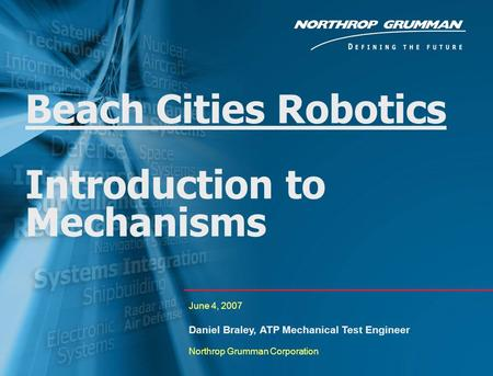0 Beach Cities Robotics Introduction to Mechanisms June 4, 2007 Daniel Braley, ATP Mechanical Test Engineer Northrop Grumman Corporation.