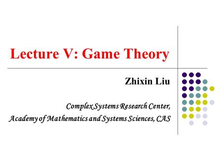 Lecture V: Game Theory Zhixin Liu Complex Systems Research Center,