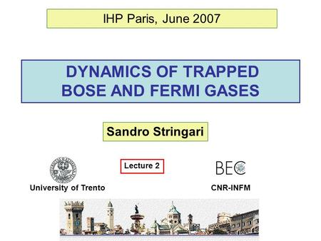 DYNAMICS OF TRAPPED BOSE AND FERMI GASES Sandro Stringari University of Trento IHP Paris, June 2007 CNR-INFM Lecture 2.