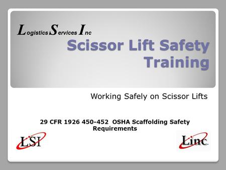 Scissor Lift Safety Training Working Safely on Scissor Lifts 29 CFR 1926 450-452 OSHA Scaffolding Safety Requirements L ogistics S ervices I nc.