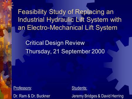 Feasibility Study of Replacing an Industrial Hydraulic Lift System with an Electro-Mechanical Lift System Critical Design Review Thursday, 21 September.