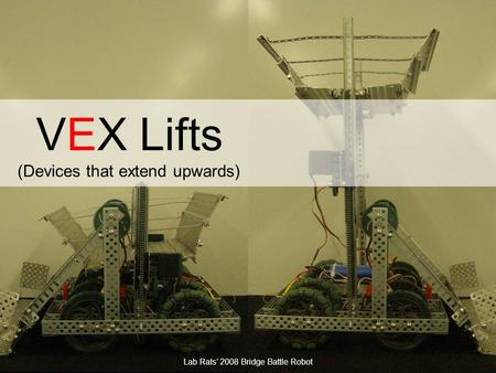 J.M. Gabrielse VEX Lifts (Devices that extend upwards) Lab Rats' 2008 Bridge Battle Robot.