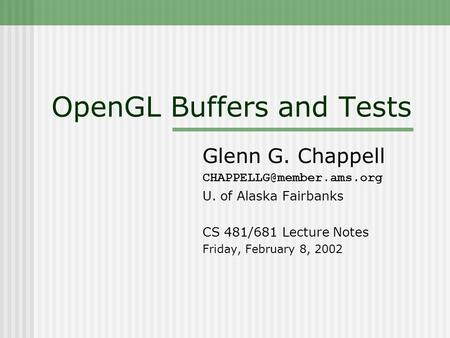 OpenGL Buffers and Tests Glenn G. Chappell U. of Alaska Fairbanks CS 481/681 Lecture Notes Friday, February 8, 2002.