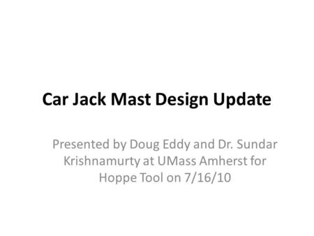 Car Jack Mast Design Update Presented by Doug Eddy and Dr. Sundar Krishnamurty at UMass Amherst for Hoppe Tool on 7/16/10.