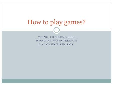 WONG TO YEUNG LEO WONG KA WANG KELVIN LAI CHUNG YIN ROY How to play games?