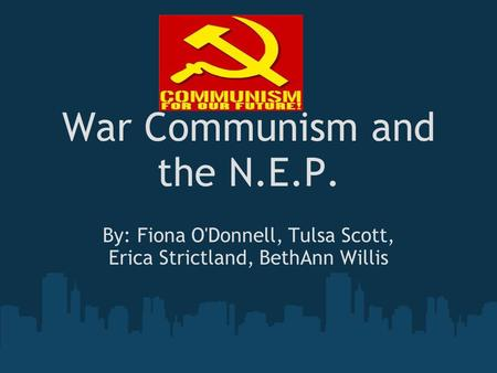 War Communism and the N.E.P. By: Fiona O'Donnell, Tulsa Scott, Erica Strictland, BethAnn Willis.