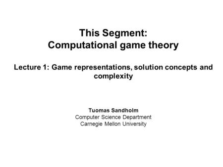 This Segment: Computational game theory Lecture 1: Game representations, solution concepts and complexity Tuomas Sandholm Computer Science Department Carnegie.