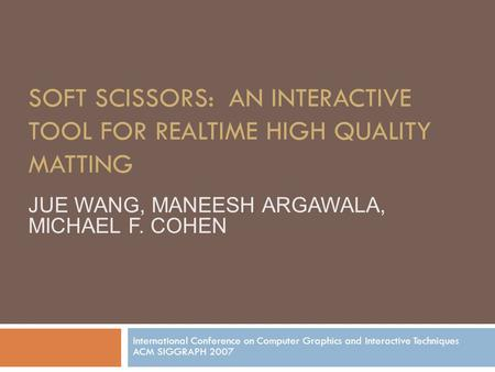 SOFT SCISSORS: AN INTERACTIVE TOOL FOR REALTIME HIGH QUALITY MATTING International Conference on Computer Graphics and Interactive Techniques ACM SIGGRAPH.