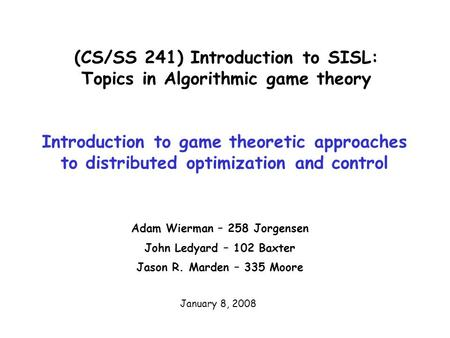 (CS/SS 241) Introduction to SISL: Topics in Algorithmic game theory Adam Wierman – 258 Jorgensen John Ledyard – 102 Baxter Jason R. Marden – 335 Moore.