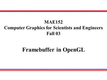 Framebuffer in OpenGL MAE152 Computer Graphics for Scientists and Engineers Fall 03.