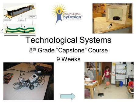 "8 th Grade ""Capstone"" Course 9 Weeks Technological Systems."