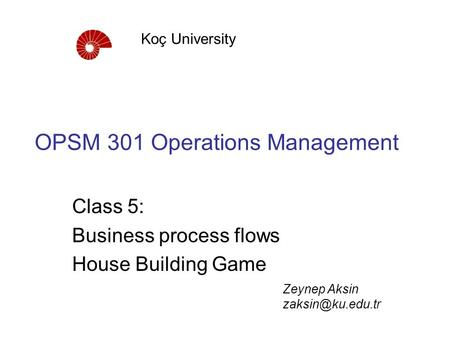 OPSM 301 Operations Management Class 5: Business process flows House Building Game Koç University Zeynep Aksin