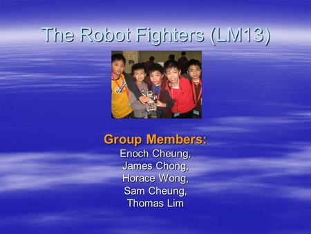 The Robot Fighters (LM13) Group Members: Enoch Cheung, James Chong, Horace Wong, Sam Cheung, Thomas Lim.