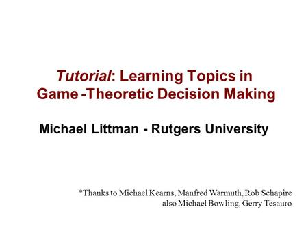 0 Tutorial: Learning Topics in Game -Theoretic Decision Making Michael Littman - Rutgers University *Thanks to Michael Kearns, Manfred Warmuth, Rob Schapire.