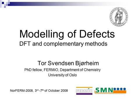 Modelling of Defects DFT and complementary methods Tor Svendsen Bjørheim PhD fellow, FERMiO, Department of Chemistry University of Oslo NorFERM-2008, 3.