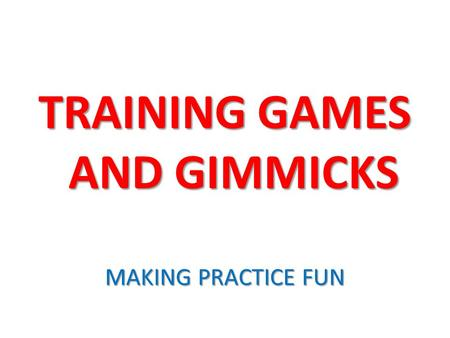 TRAINING GAMES AND GIMMICKS MAKING PRACTICE FUN. WHY? WHY? Motivating Motivating Creative Creative Simple Simple Challenging Challenging Distracting Distracting.