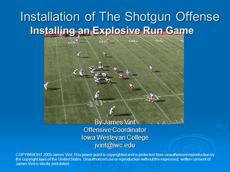 Installation of The Shotgun Offense By James Vint Offensive Coordinator Iowa Wesleyan College Installing an Explosive Run Game COPYWRIGHT.