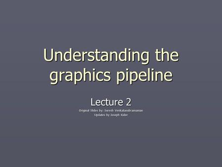 Understanding the graphics pipeline Lecture 2 Original Slides by: Suresh Venkatasubramanian Updates by Joseph Kider.