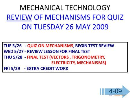 IOT POLY ENGINEERING 4-09 MECHANICAL TECHNOLOGY REVIEW OF MECHANISMS FOR QUIZ ON TUESDAY 26 MAY 2009 TUE 5/26 - QUIZ ON MECHANISMS, BEGIN TEST REVIEW WED.