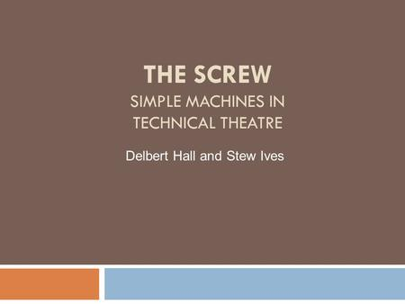 THE SCREW SIMPLE MACHINES IN TECHNICAL THEATRE Delbert Hall and Stew Ives.