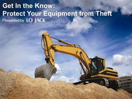 Get In the Know: Protect Your Equipment from Theft Presented by.