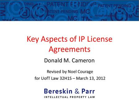 Key Aspects of IP License Agreements Donald M. Cameron Revised by Noel Courage for UofT Law 32H1S – March 13, 2012.