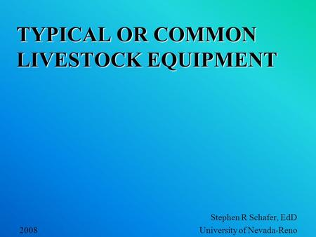 TYPICAL OR COMMON LIVESTOCK EQUIPMENT Stephen R Schafer, EdD 2008 University of Nevada-Reno.