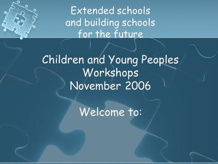 Extended schools and building schools for the future Children and Young Peoples Workshops November 2006 Welcome to: