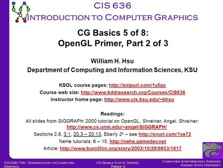 Computing & Information Sciences Kansas State University CG Basics 5 of 8: OpenGL Primer 2 CIS 636/736: (Introduction to) Computer Graphics CIS 636 Introduction.