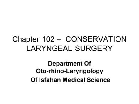 Chapter 102 – CONSERVATION LARYNGEAL SURGERY Department Of Oto-rhino-Laryngology Of Isfahan Medical Science.