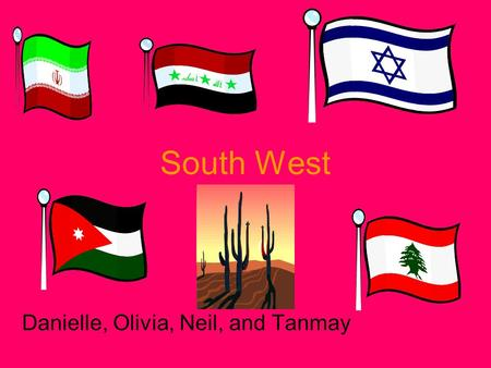 South West Danielle, Olivia, Neil, and Tanmay. Geography The Great Plains are in Oklahoma and in Texas. The Rocky mountains are in New Mexico and in Arizona.