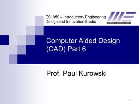 ES1050 – Introductory Engineering Design and Innovation Studio 1 Computer Aided Design (CAD) Part 6 Prof. Paul Kurowski.