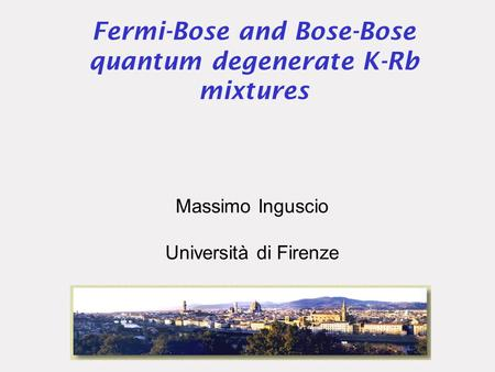 Fermi-Bose and Bose-Bose quantum degenerate K-Rb mixtures Massimo Inguscio Università di Firenze.
