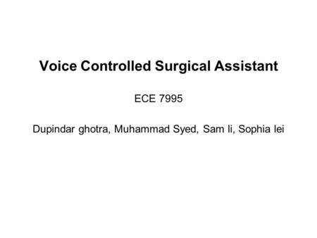 Voice Controlled Surgical Assistant ECE 7995 Dupindar ghotra, Muhammad Syed, Sam li, Sophia lei.