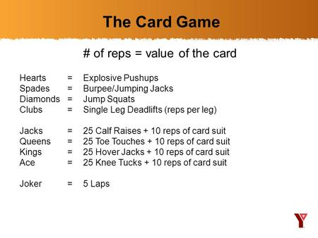 The Card Game # of reps = value of the card Hearts =Explosive Pushups Spades =Burpee/Jumping Jacks Diamonds =Jump Squats Clubs =Single Leg Deadlifts (reps.