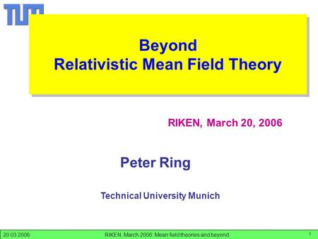 RIKEN, March 2006: Mean field theories and beyond.20.03.2006 1 Peter Ring RIKEN, March 20, 2006 Technical University Munich RIKEN-06 Beyond Relativistic.