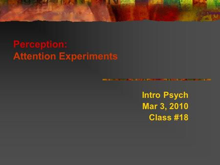 Perception: Attention Experiments Intro Psych Mar 3, 2010 Class #18.
