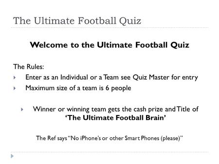 The Ultimate Football Quiz Welcome to the Ultimate Football Quiz The Rules:  Enter as an Individual or a Team see Quiz Master for entry  Maximum size.