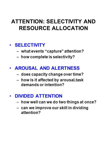 "ATTENTION: SELECTIVITY AND RESOURCE ALLOCATION SELECTIVITY –what events ""capture"" attention? –how complete is selectivity? AROUSAL AND ALERTNESS –does."